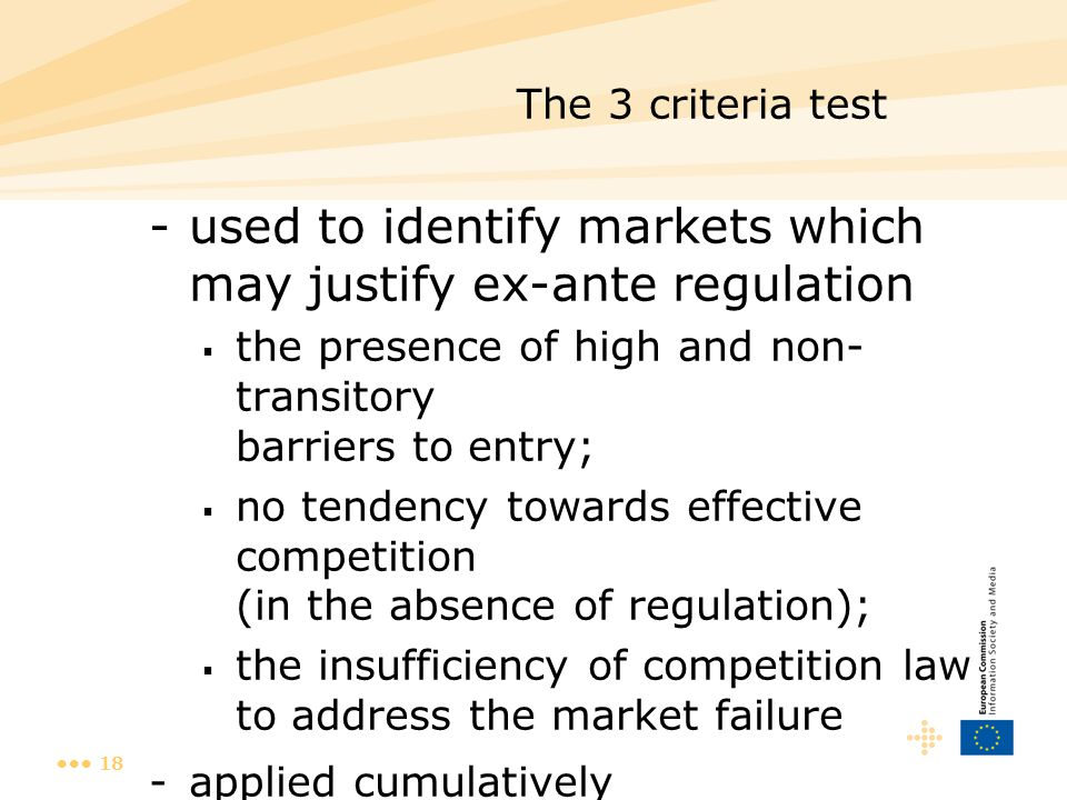 18 The 3 criteria test -used to identify markets which may justify ex-ante regulation  the presence of high and non- transitory barriers to entry;  no tendency towards effective competition (in the absence of regulation);  the insufficiency of competition law to address the market failure -applied cumulatively
