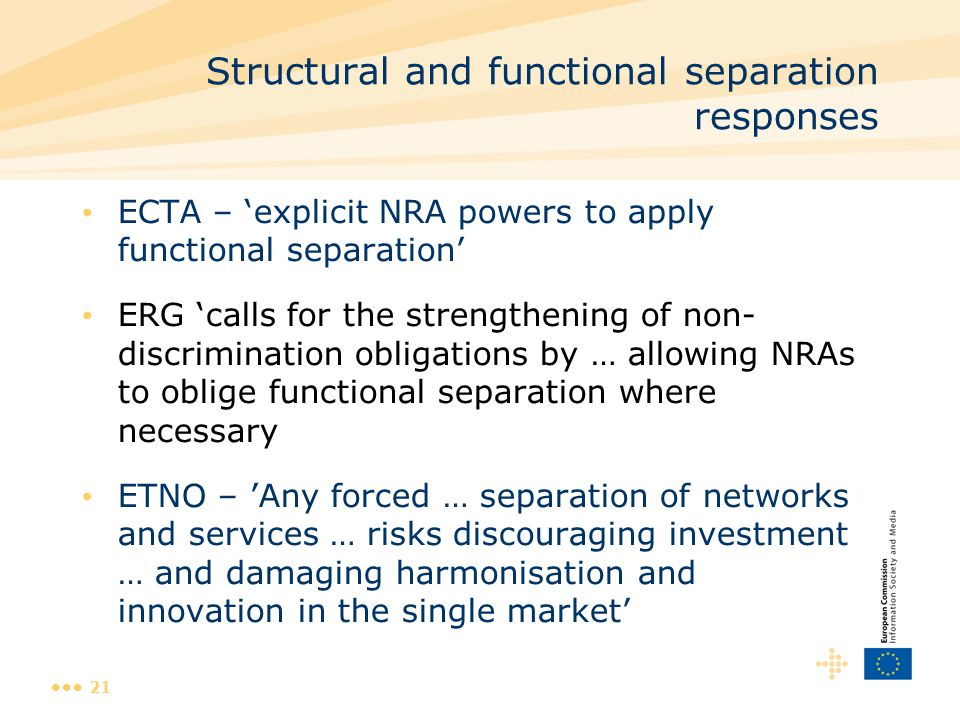 21 Structural and functional separation responses ECTA – 'explicit NRA powers to apply functional separation' ERG 'calls for the strengthening of non- discrimination obligations by … allowing NRAs to oblige functional separation where necessary ETNO – 'Any forced … separation of networks and services … risks discouraging investment … and damaging harmonisation and innovation in the single market'