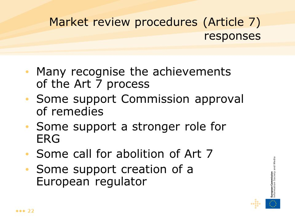 22 Market review procedures (Article 7) responses Many recognise the achievements of the Art 7 process Some support Commission approval of remedies Some support a stronger role for ERG Some call for abolition of Art 7 Some support creation of a European regulator