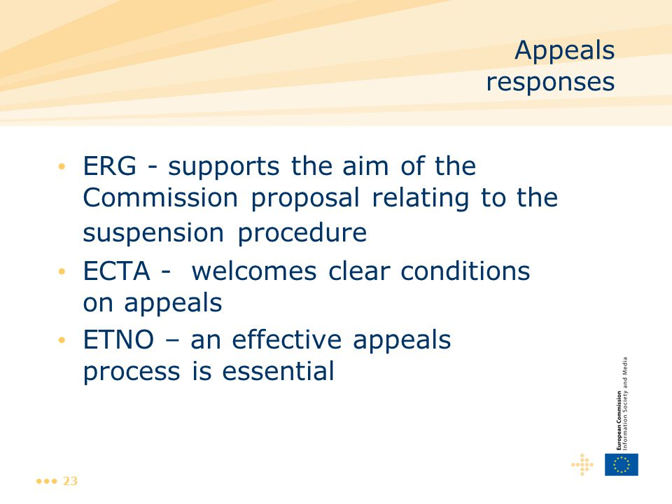 23 Appeals responses ERG - supports the aim of the Commission proposal relating to the suspension procedure ECTA - welcomes clear conditions on appeals ETNO – an effective appeals process is essential