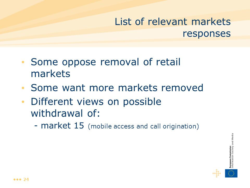 24 List of relevant markets responses Some oppose removal of retail markets Some want more markets removed Different views on possible withdrawal of: - market 15 (mobile access and call origination)