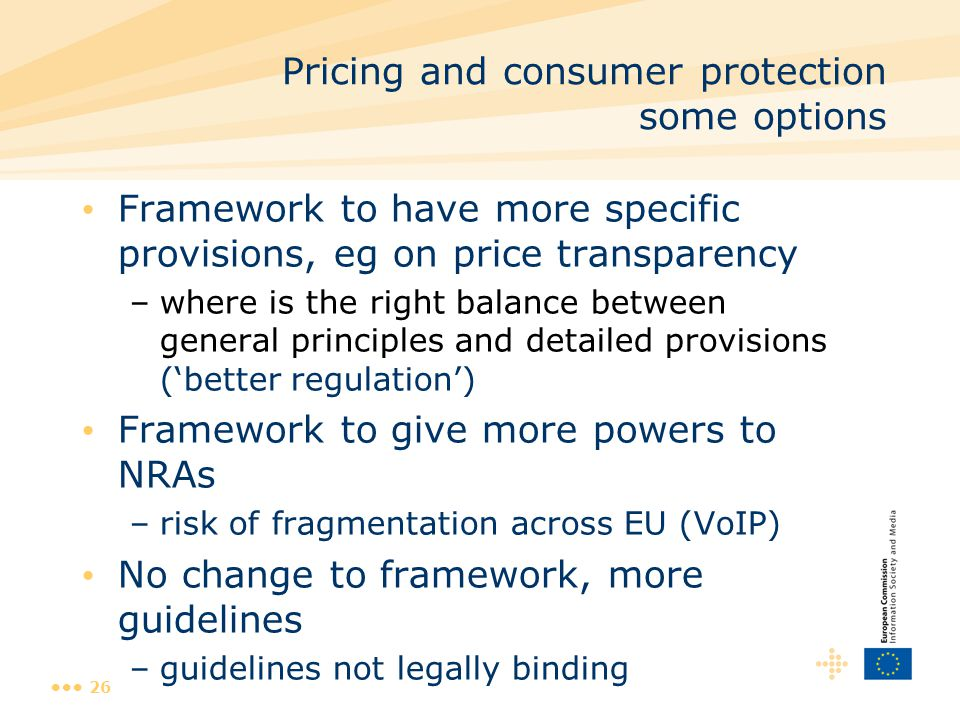 26 Pricing and consumer protection some options Framework to have more specific provisions, eg on price transparency –where is the right balance between general principles and detailed provisions ('better regulation') Framework to give more powers to NRAs –risk of fragmentation across EU (VoIP) No change to framework, more guidelines –guidelines not legally binding