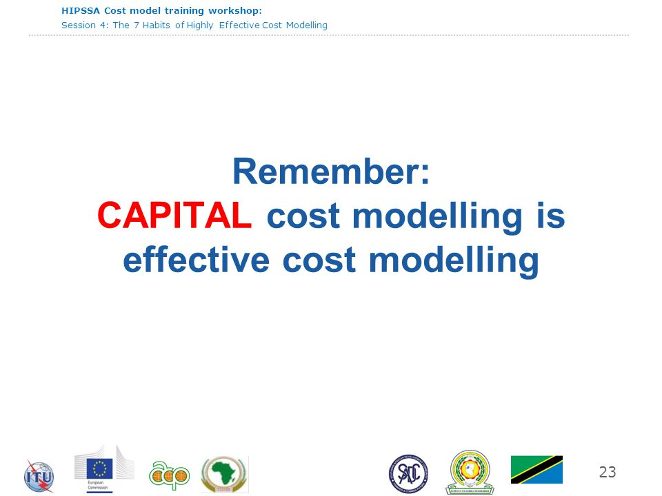 HIPSSA Cost model training workshop: Session 4: The 7 Habits of Highly Effective Cost Modelling 23 Remember: CAPITAL cost modelling is effective cost modelling