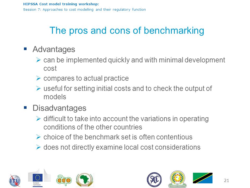 HIPSSA Cost model training workshop: Session 7: Approaches to cost modelling and their regulatory function 21 The pros and cons of benchmarking  Adva