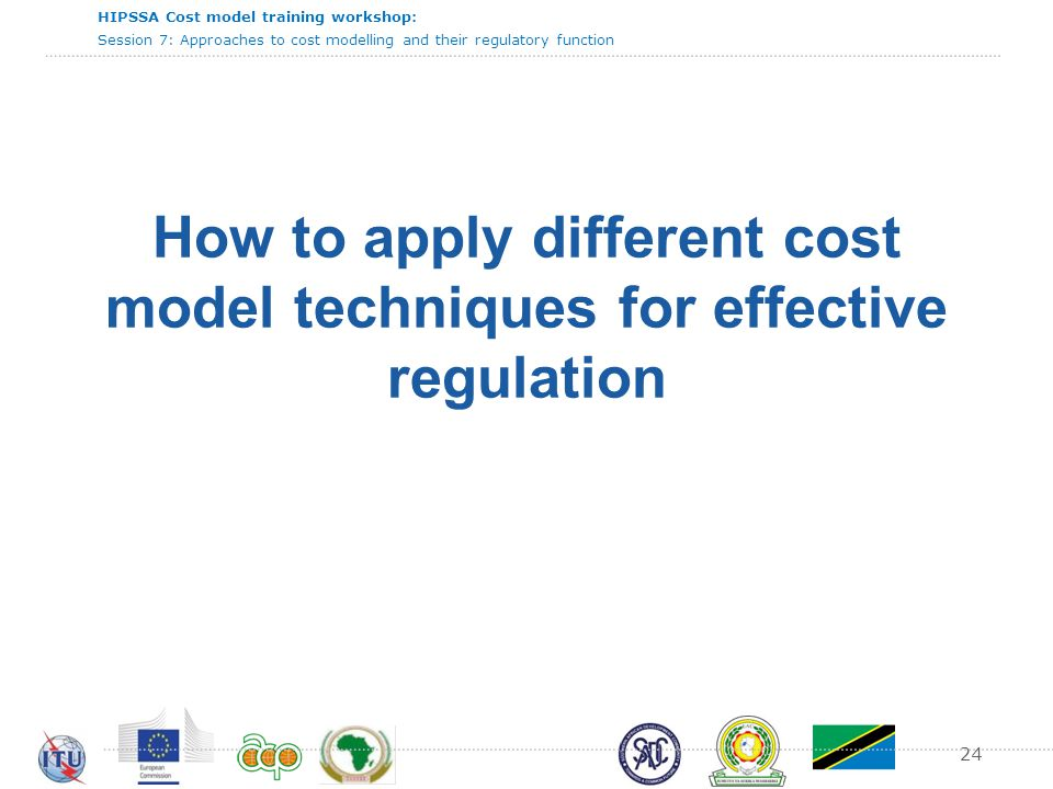 HIPSSA Cost model training workshop: Session 7: Approaches to cost modelling and their regulatory function 24 How to apply different cost model techni