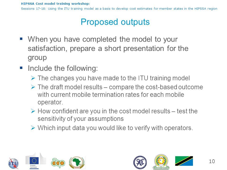 HIPSSA Cost model training workshop: Sessions 17-18: Using the ITU training model as a basis to develop cost estimates for member states in the HIPSSA region Proposed outputs  When you have completed the model to your satisfaction, prepare a short presentation for the group  Include the following:  The changes you have made to the ITU training model  The draft model results – compare the cost-based outcome with current mobile termination rates for each mobile operator.
