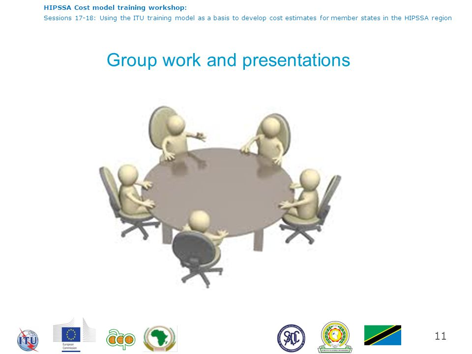 HIPSSA Cost model training workshop: Sessions 17-18: Using the ITU training model as a basis to develop cost estimates for member states in the HIPSSA region Group work and presentations 11