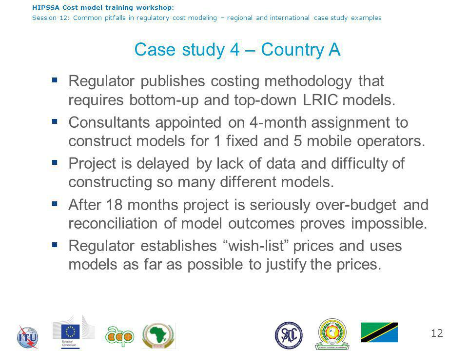 HIPSSA Cost model training workshop: Session 12: Common pitfalls in regulatory cost modeling – regional and international case study examples Case study 4 – Country A  Regulator publishes costing methodology that requires bottom-up and top-down LRIC models.