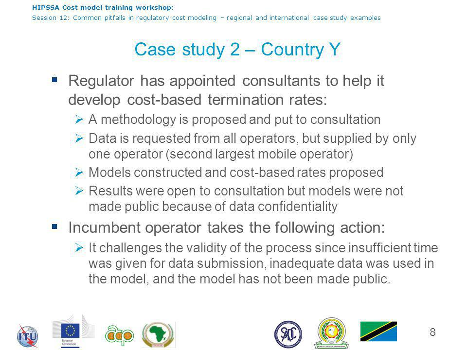 HIPSSA Cost model training workshop: Session 12: Common pitfalls in regulatory cost modeling – regional and international case study examples Case study 2 – Country Y  Regulator has appointed consultants to help it develop cost-based termination rates:  A methodology is proposed and put to consultation  Data is requested from all operators, but supplied by only one operator (second largest mobile operator)  Models constructed and cost-based rates proposed  Results were open to consultation but models were not made public because of data confidentiality  Incumbent operator takes the following action:  It challenges the validity of the process since insufficient time was given for data submission, inadequate data was used in the model, and the model has not been made public.
