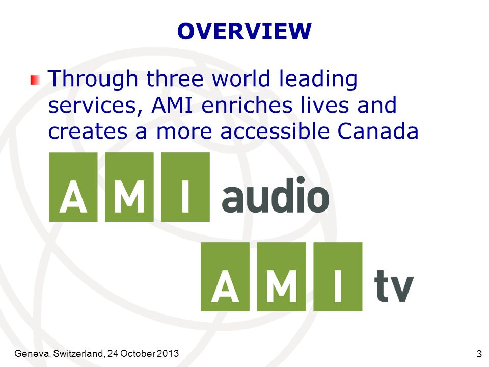 Geneva, Switzerland, 24 October 2013 3 OVERVIEW Through three world leading services, AMI enriches lives and creates a more accessible Canada