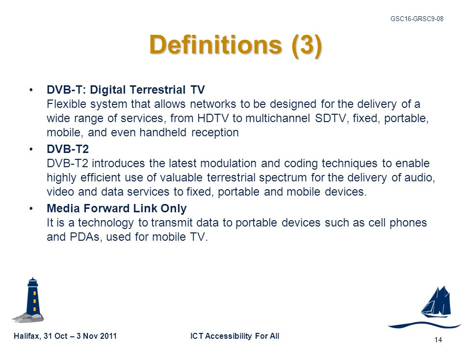Halifax, 31 Oct – 3 Nov 2011ICT Accessibility For All GSC16-GRSC9-08 14 Definitions (3) DVB-T: Digital Terrestrial TV Flexible system that allows networks to be designed for the delivery of a wide range of services, from HDTV to multichannel SDTV, fixed, portable, mobile, and even handheld reception DVB-T2 DVB-T2 introduces the latest modulation and coding techniques to enable highly efficient use of valuable terrestrial spectrum for the delivery of audio, video and data services to fixed, portable and mobile devices.