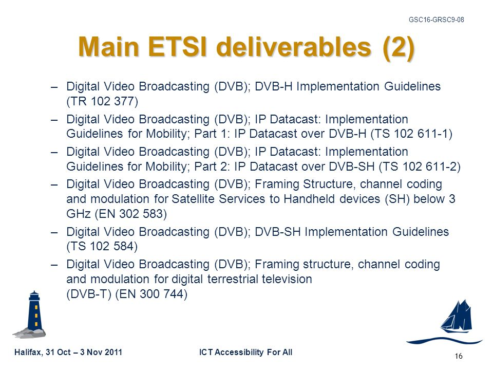 Halifax, 31 Oct – 3 Nov 2011ICT Accessibility For All GSC16-GRSC9-08 16 Main ETSI deliverables (2) –Digital Video Broadcasting (DVB); DVB-H Implementation Guidelines (TR 102 377) –Digital Video Broadcasting (DVB); IP Datacast: Implementation Guidelines for Mobility; Part 1: IP Datacast over DVB-H (TS 102 611-1) –Digital Video Broadcasting (DVB); IP Datacast: Implementation Guidelines for Mobility; Part 2: IP Datacast over DVB-SH (TS 102 611-2) –Digital Video Broadcasting (DVB); Framing Structure, channel coding and modulation for Satellite Services to Handheld devices (SH) below 3 GHz (EN 302 583) –Digital Video Broadcasting (DVB); DVB-SH Implementation Guidelines (TS 102 584) –Digital Video Broadcasting (DVB); Framing structure, channel coding and modulation for digital terrestrial television (DVB-T) (EN 300 744)