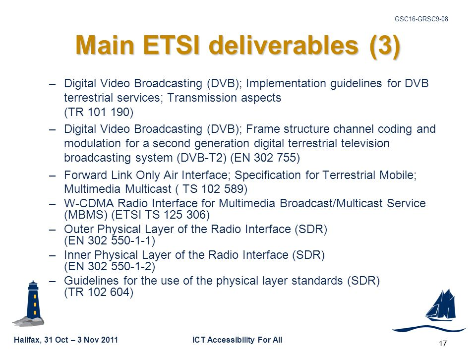 Halifax, 31 Oct – 3 Nov 2011ICT Accessibility For All GSC16-GRSC9-08 17 Main ETSI deliverables (3) –Digital Video Broadcasting (DVB); Implementation guidelines for DVB terrestrial services; Transmission aspects (TR 101 190) –Digital Video Broadcasting (DVB); Frame structure channel coding and modulation for a second generation digital terrestrial television broadcasting system (DVB-T2) (EN 302 755) –Forward Link Only Air Interface; Specification for Terrestrial Mobile; Multimedia Multicast ( TS 102 589) –W-CDMA Radio Interface for Multimedia Broadcast/Multicast Service (MBMS) (ETSI TS 125 306) –Outer Physical Layer of the Radio Interface (SDR) (EN 302 550-1-1) –Inner Physical Layer of the Radio Interface (SDR) (EN 302 550-1-2) –Guidelines for the use of the physical layer standards (SDR) (TR 102 604)