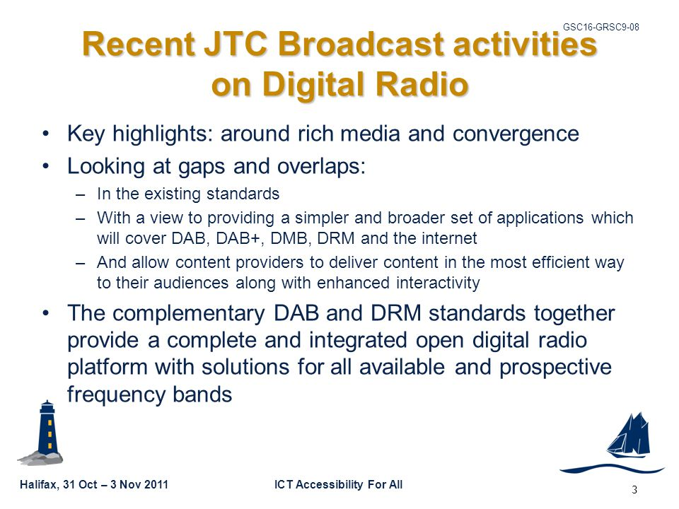 Halifax, 31 Oct – 3 Nov 2011ICT Accessibility For All GSC16-GRSC9-08 3 Recent JTC Broadcast activities on Digital Radio Key highlights: around rich media and convergence Looking at gaps and overlaps: –In the existing standards –With a view to providing a simpler and broader set of applications which will cover DAB, DAB+, DMB, DRM and the internet –And allow content providers to deliver content in the most efficient way to their audiences along with enhanced interactivity The complementary DAB and DRM standards together provide a complete and integrated open digital radio platform with solutions for all available and prospective frequency bands