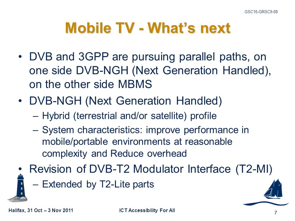 Halifax, 31 Oct – 3 Nov 2011ICT Accessibility For All GSC16-GRSC9-08 7 Mobile TV - What's next DVB and 3GPP are pursuing parallel paths, on one side DVB-NGH (Next Generation Handled), on the other side MBMS DVB-NGH (Next Generation Handled) –Hybrid (terrestrial and/or satellite) profile –System characteristics: improve performance in mobile/portable environments at reasonable complexity and Reduce overhead Revision of DVB-T2 Modulator Interface (T2-MI) –Extended by T2-Lite parts