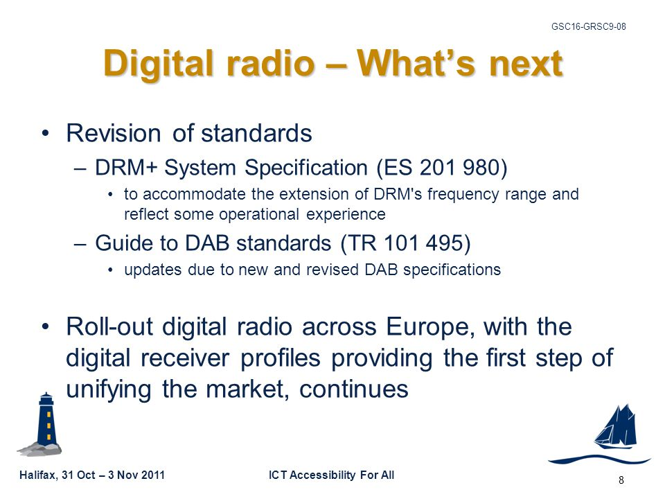 Halifax, 31 Oct – 3 Nov 2011ICT Accessibility For All GSC16-GRSC9-08 8 Digital radio – What's next Revision of standards –DRM+ System Specification (ES 201 980) to accommodate the extension of DRM s frequency range and reflect some operational experience –Guide to DAB standards (TR 101 495) updates due to new and revised DAB specifications Roll-out digital radio across Europe, with the digital receiver profiles providing the first step of unifying the market, continues