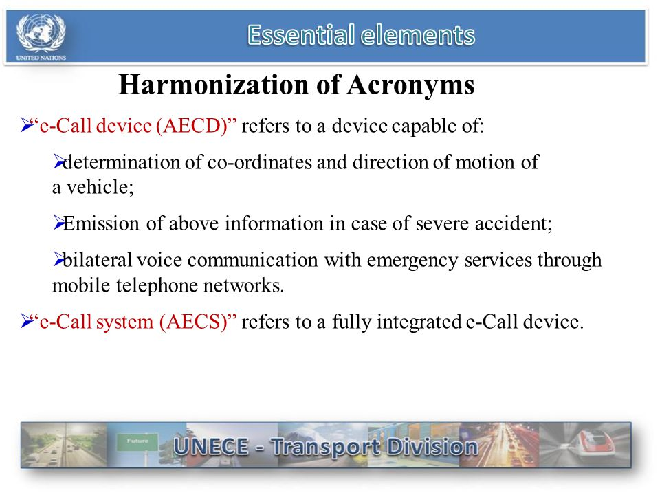 Harmonization of Acronyms  e-Call device (AECD) refers to a device capable of:  determination of co-ordinates and direction of motion of a vehicle;  Emission of above information in case of severe accident;  bilateral voice communication with emergency services through mobile telephone networks.