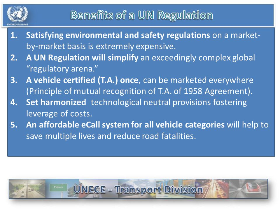 1.Satisfying environmental and safety regulations on a market- by-market basis is extremely expensive. 2.A UN Regulation will simplify an exceedingly