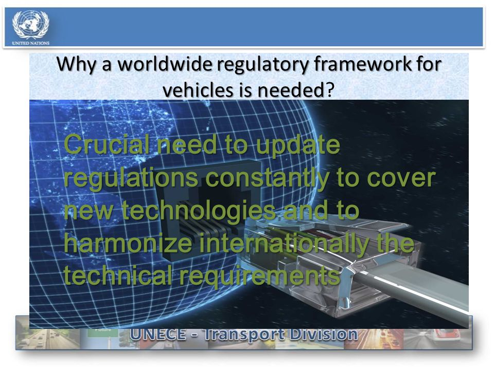 Why a worldwide regulatory framework for vehicles is needed Why a worldwide regulatory framework for vehicles is needed.