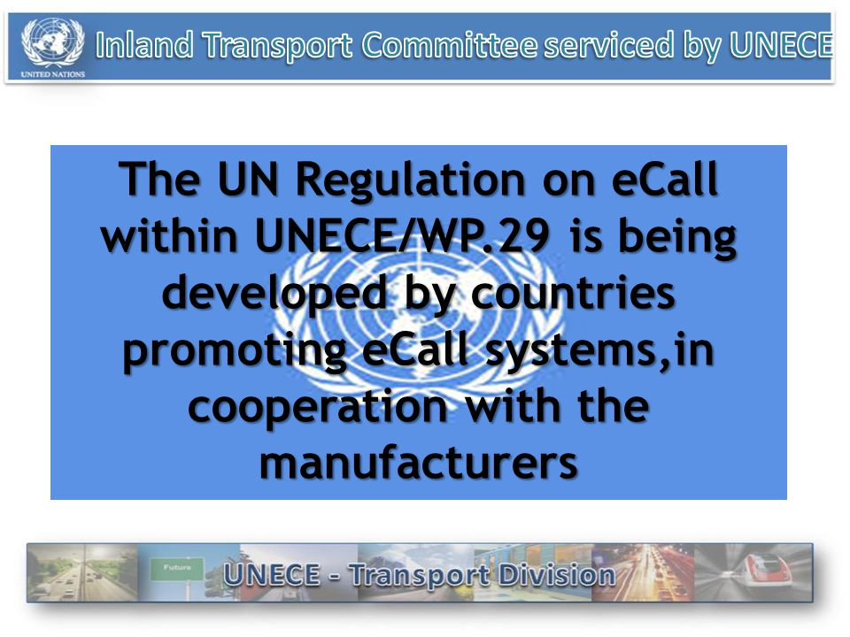 The UN Regulation on eCall within UNECE/WP.29 is being developed by countries promoting eCall systems,in cooperation with the manufacturers