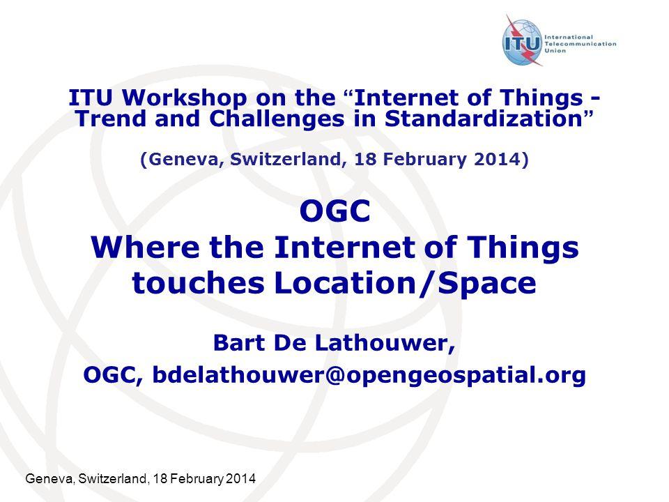 Geneva, Switzerland, 18 February 2014 OGC Where the Internet of Things touches Location/Space Bart De Lathouwer, OGC, bdelathouwer@opengeospatial.org