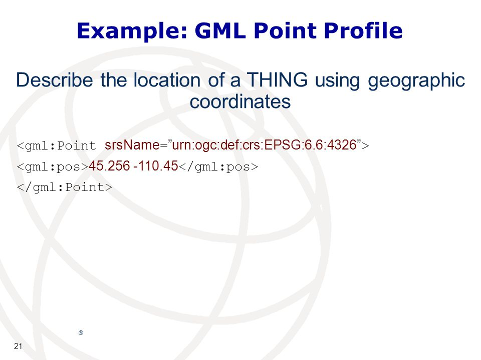 21 ® Example: GML Point Profile 45.256 -110.45 Describe the location of a THING using geographic coordinates
