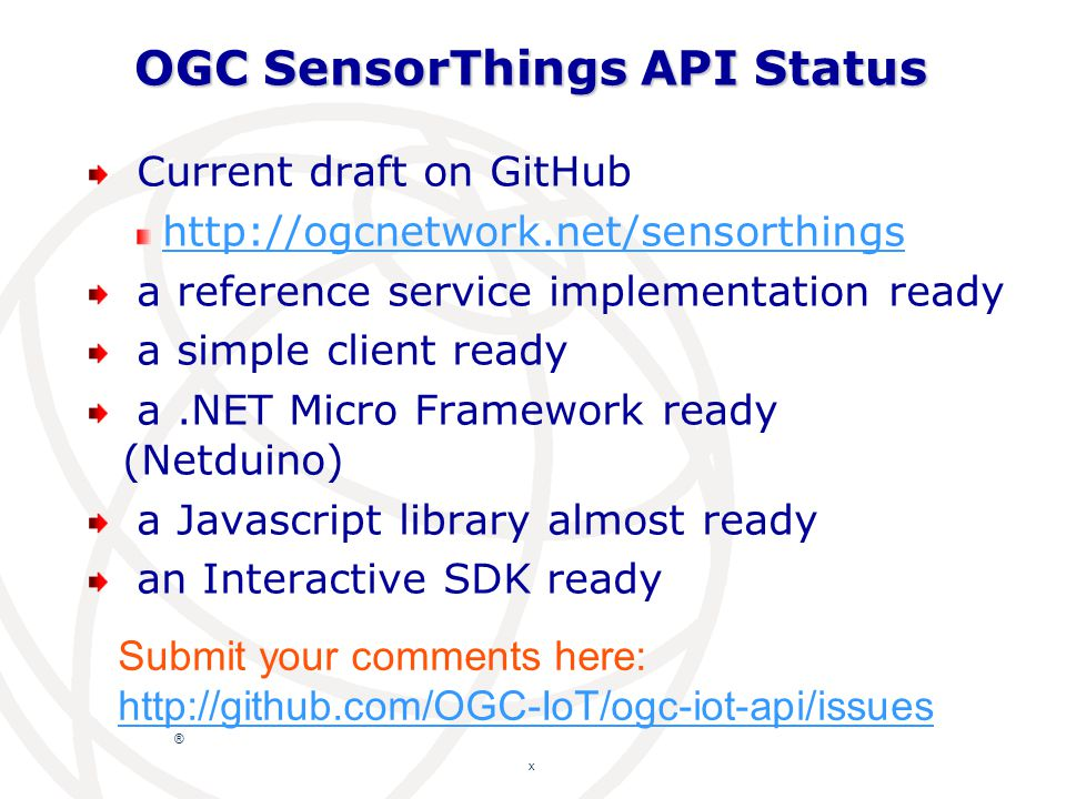 ® OGC SensorThings API Status Current draft on GitHub http://ogcnetwork.net/sensorthings a reference service implementation ready a simple client ready a.NET Micro Framework ready (Netduino) a Javascript library almost ready an Interactive SDK ready x Submit your comments here: http://github.com/OGC-IoT/ogc-iot-api/issues