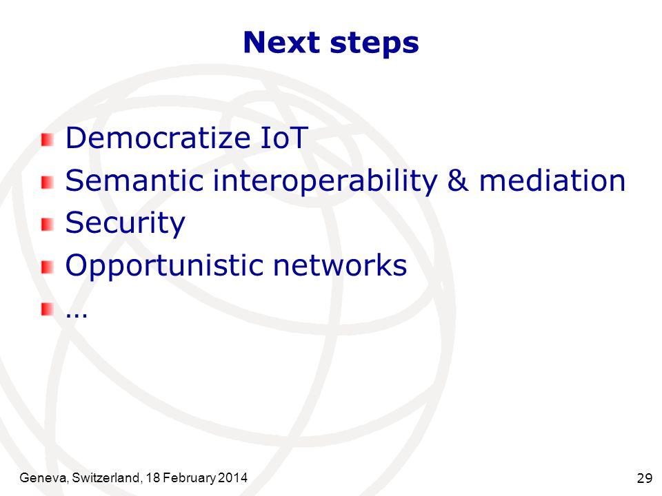 Next steps Democratize IoT Semantic interoperability & mediation Security Opportunistic networks … Geneva, Switzerland, 18 February 2014 29
