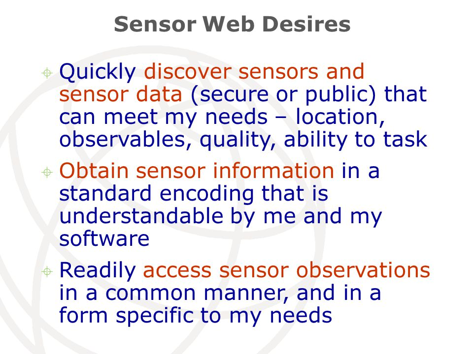 Sensor Web Desires  Quickly discover sensors and sensor data (secure or public) that can meet my needs – location, observables, quality, ability to task  Obtain sensor information in a standard encoding that is understandable by me and my software  Readily access sensor observations in a common manner, and in a form specific to my needs