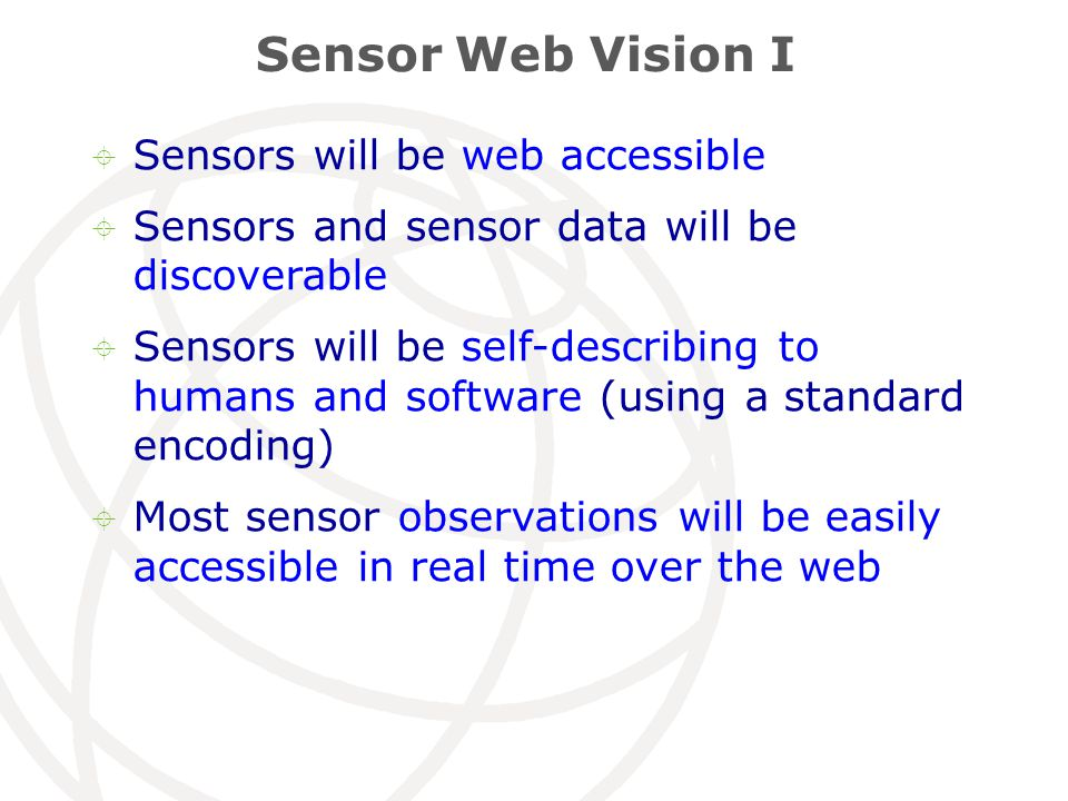 Sensor Web Vision I  Sensors will be web accessible  Sensors and sensor data will be discoverable  Sensors will be self-describing to humans and software (using a standard encoding)  Most sensor observations will be easily accessible in real time over the web