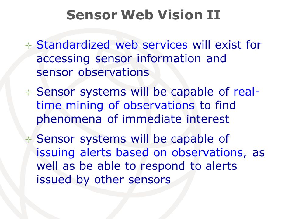 Sensor Web Vision II  Standardized web services will exist for accessing sensor information and sensor observations  Sensor systems will be capable