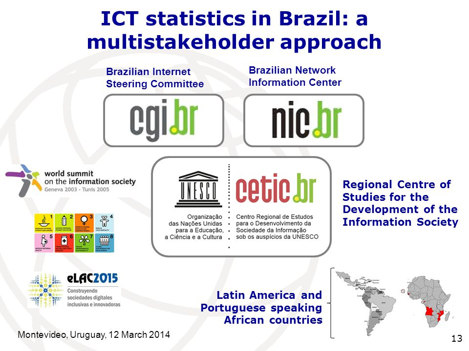 Latin America and Portuguese speaking African countries Brazilian Internet Steering Committee Brazilian Network Information Center 13 Regional Centre of Studies for the Development of the Information Society ICT statistics in Brazil: a multistakeholder approach Montevideo, Uruguay, 12 March 2014