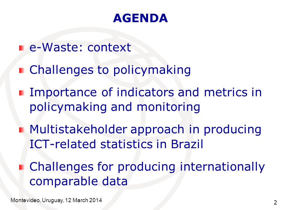 2 AGENDA e-Waste: context Challenges to policymaking Importance of indicators and metrics in policymaking and monitoring Multistakeholder approach in producing ICT-related statistics in Brazil Challenges for producing internationally comparable data Montevideo, Uruguay, 12 March 2014