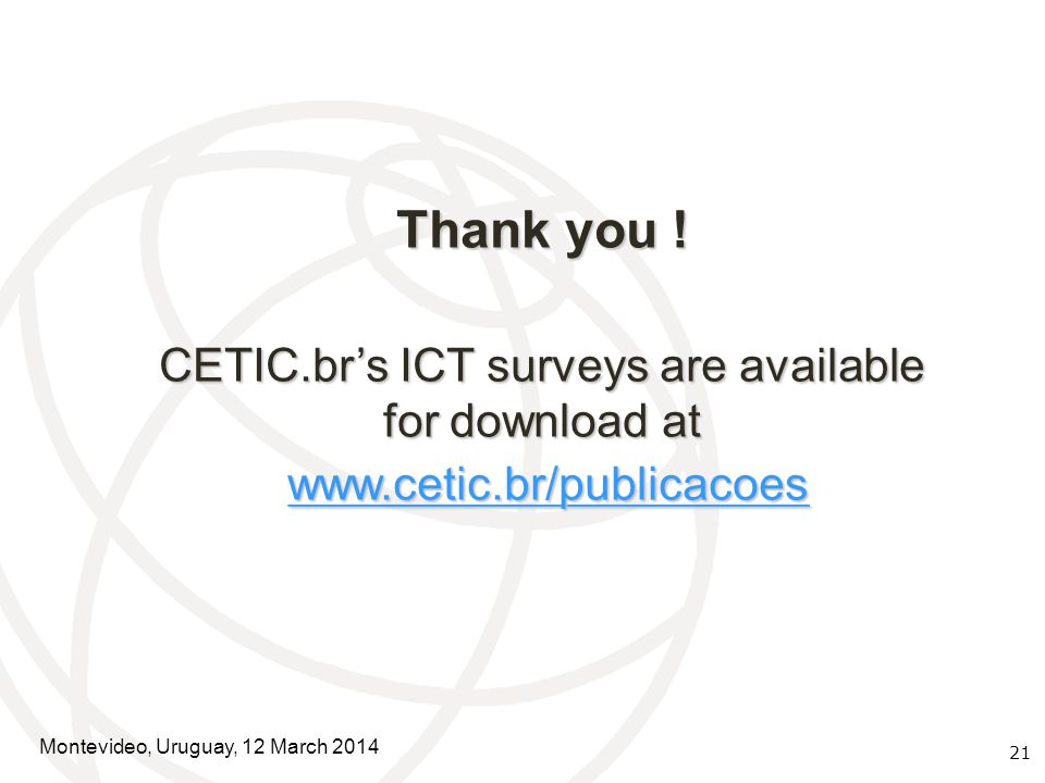 21 Thank you ! CETIC.br's ICT surveys are available for download at www.cetic.br/publicacoes www.cetic.br/publicacoeswww.cetic.br/publicacoes Montevid