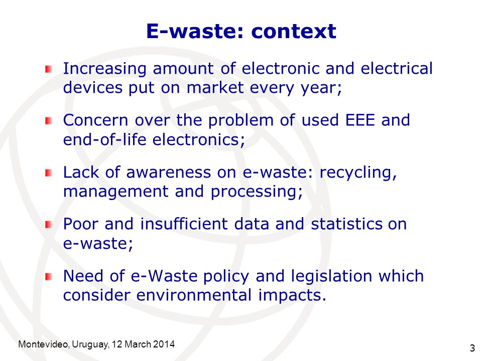 3 E-waste: context Increasing amount of electronic and electrical devices put on market every year; Concern over the problem of used EEE and end-of-life electronics; Lack of awareness on e-waste: recycling, management and processing; Poor and insufficient data and statistics on e-waste; Need of e-Waste policy and legislation which consider environmental impacts.