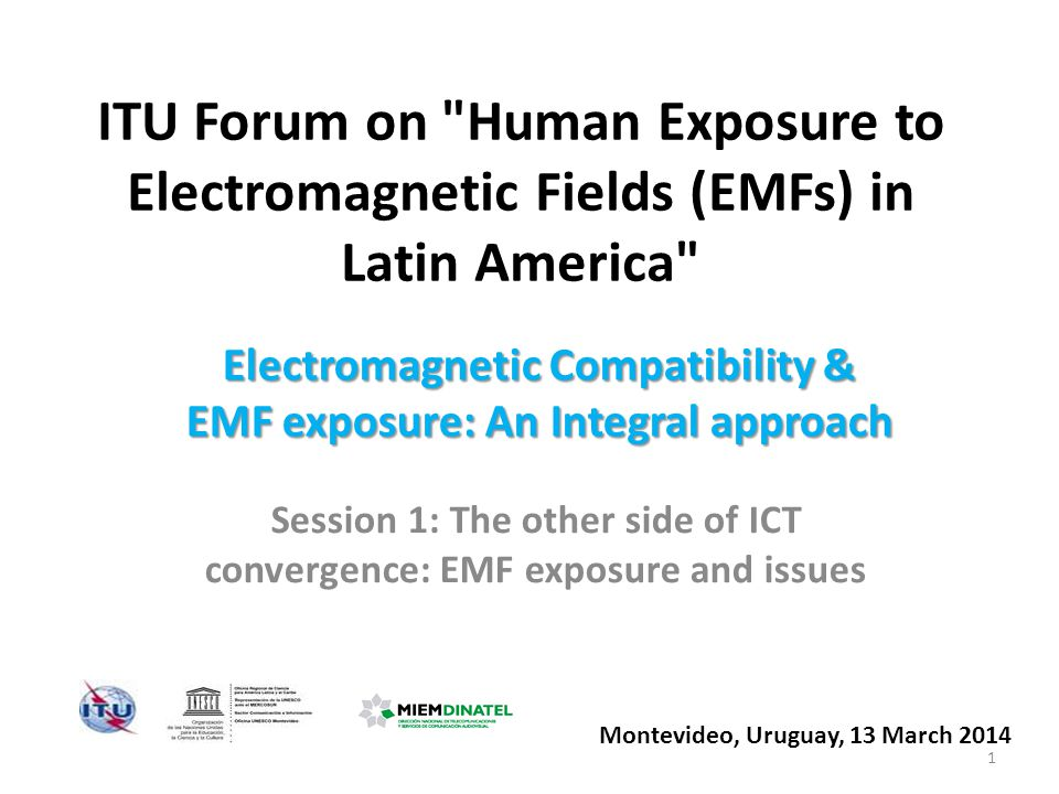 ITU Forum on Human Exposure to Electromagnetic Fields (EMFs) in Latin America Session 1: The other side of ICT convergence: EMF exposure and issues Montevideo, ​Uruguay, 13 March 2014 Electromagnetic Compatibility & EMF exposure: An Integral approach 1