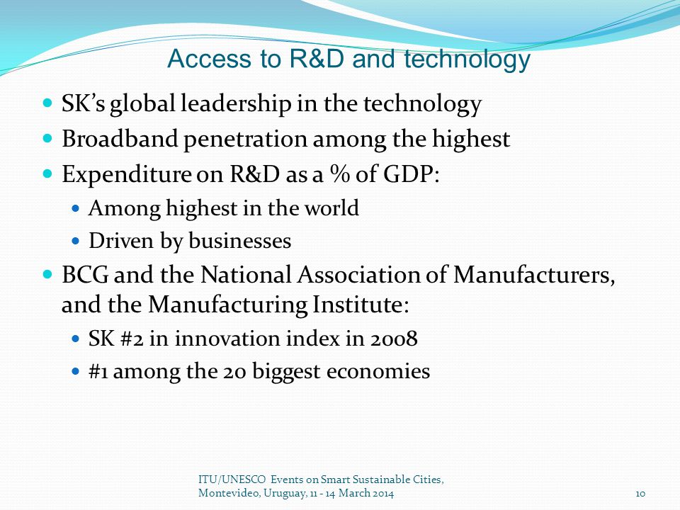 Access to R&D and technology SK's global leadership in the technology Broadband penetration among the highest Expenditure on R&D as a % of GDP: Among highest in the world Driven by businesses BCG and the National Association of Manufacturers, and the Manufacturing Institute: SK #2 in innovation index in 2008 #1 among the 20 biggest economies ITU/UNESCO Events on Smart Sustainable Cities, Montevideo,  Uruguay, 11 - 14 March 2014 10