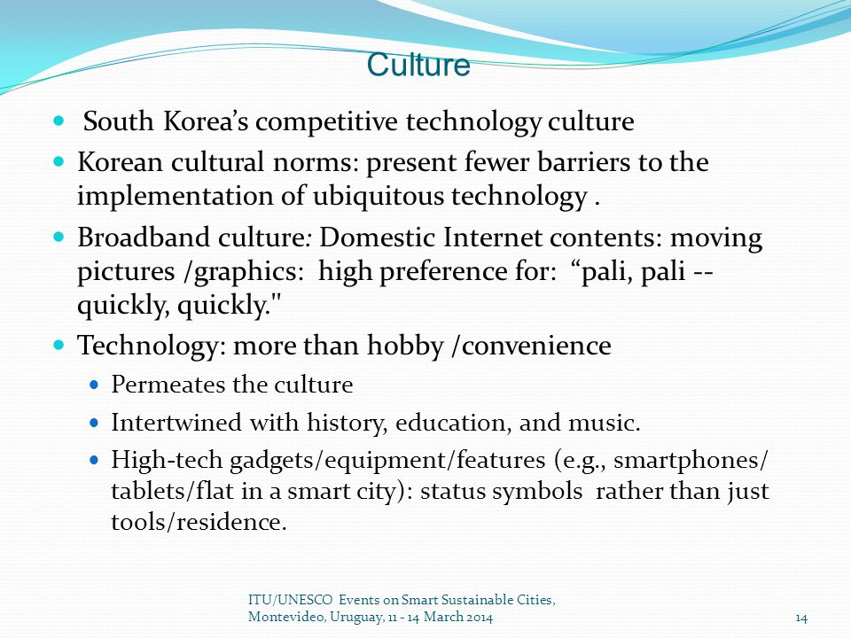 Culture South Korea's competitive technology culture Korean cultural norms: present fewer barriers to the implementation of ubiquitous technology.