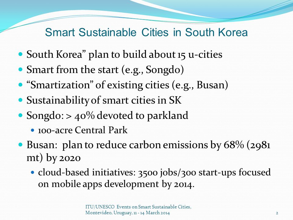 Smart Sustainable Cities in South Korea South Korea plan to build about 15 u-cities Smart from the start (e.g., Songdo) Smartization of existing cities (e.g., Busan) Sustainability of smart cities in SK Songdo: > 40% devoted to parkland 100-acre Central Park Busan: plan to reduce carbon emissions by 68% (2981 mt) by 2020 cloud-based initiatives: 3500 jobs/300 start-ups focused on mobile apps development by 2014.