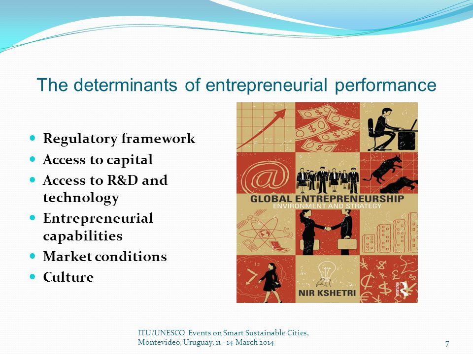 The determinants of entrepreneurial performance Regulatory framework Access to capital Access to R&D and technology Entrepreneurial capabilities Market conditions Culture ITU/UNESCO Events on Smart Sustainable Cities, Montevideo, ​ Uruguay, 11 - 14 March 2014 7