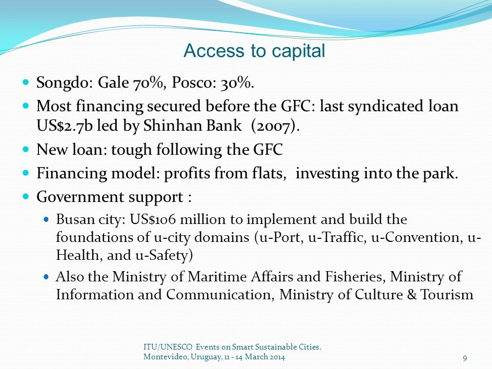 Access to capital Songdo: Gale 70%, Posco: 30%. Most financing secured before the GFC: last syndicated loan US$2.7b led by Shinhan Bank (2007). New lo