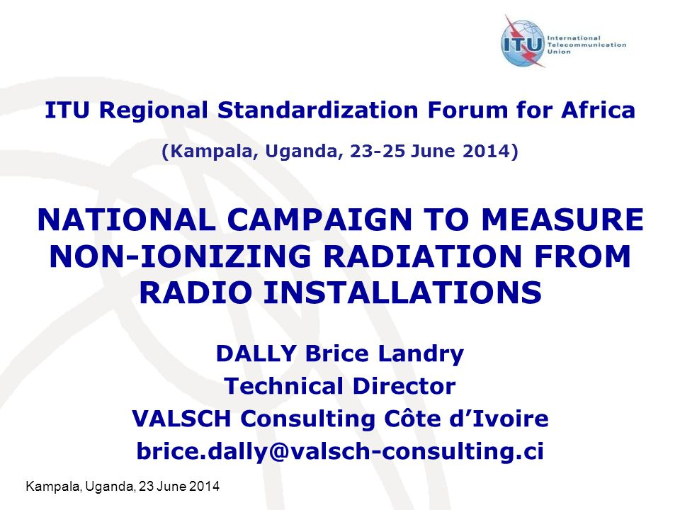Kampala, Uganda, 23 June 2014 NATIONAL CAMPAIGN TO MEASURE NON-IONIZING RADIATION FROM RADIO INSTALLATIONS DALLY Brice Landry Technical Director VALSCH Consulting Côte d'Ivoire brice.dally@valsch-consulting.ci ITU Regional Standardization Forum for Africa (Kampala, Uganda, 23-25 June 2014)