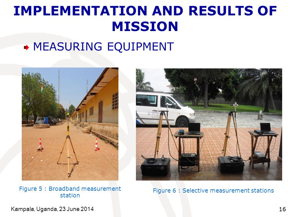 Kampala, Uganda, 23 June 2014 16 IMPLEMENTATION AND RESULTS OF MISSION MEASURING EQUIPMENT Figure 6 : Selective measurement stations Figure 5 : Broadband measurement station