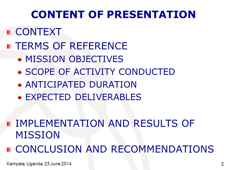 Kampala, Uganda, 23 June 2014 2 CONTENT OF PRESENTATION CONTEXT TERMS OF REFERENCE MISSION OBJECTIVES SCOPE OF ACTIVITY CONDUCTED ANTICIPATED DURATION EXPECTED DELIVERABLES IMPLEMENTATION AND RESULTS OF MISSION CONCLUSION AND RECOMMENDATIONS