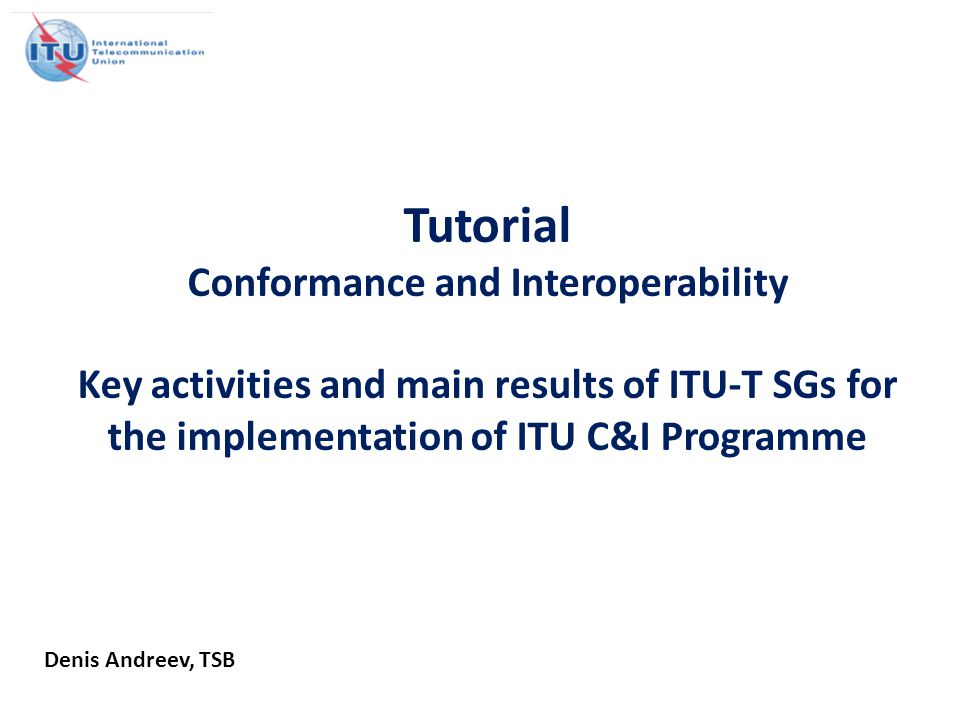 Tutorial Conformance and Interoperability Key activities and main results of ITU-T SGs for the implementation of ITU C&I Programme Denis Andreev, TSB