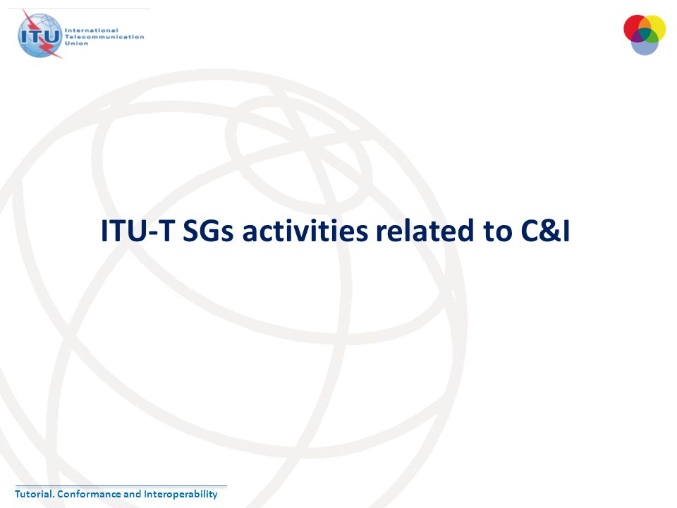 Tutorial. Conformance and Interoperability ITU-T SGs activities related to C&I