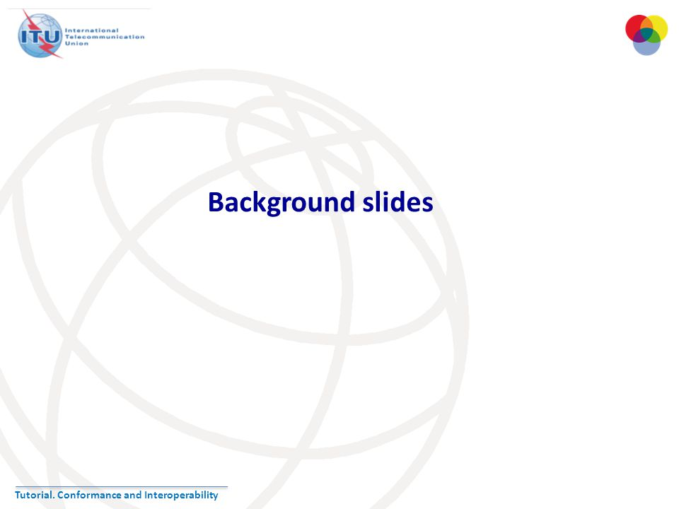 Tutorial. Conformance and Interoperability Background slides