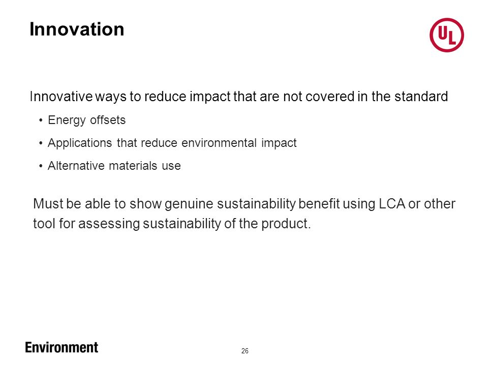 Innovation 26 Innovative ways to reduce impact that are not covered in the standard Energy offsets Applications that reduce environmental impact Alternative materials use Must be able to show genuine sustainability benefit using LCA or other tool for assessing sustainability of the product.