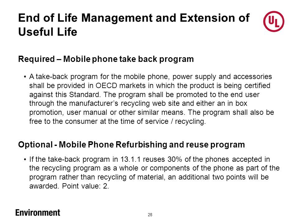 End of Life Management and Extension of Useful Life 28 Required – Mobile phone take back program A take-back program for the mobile phone, power supply and accessories shall be provided in OECD markets in which the product is being certified against this Standard.