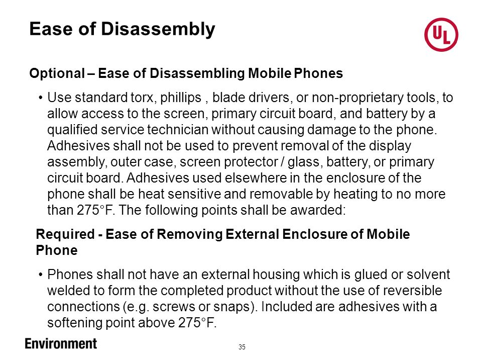 Ease of Disassembly 35 Optional – Ease of Disassembling Mobile Phones Use standard torx, phillips, blade drivers, or non-proprietary tools, to allow access to the screen, primary circuit board, and battery by a qualified service technician without causing damage to the phone.